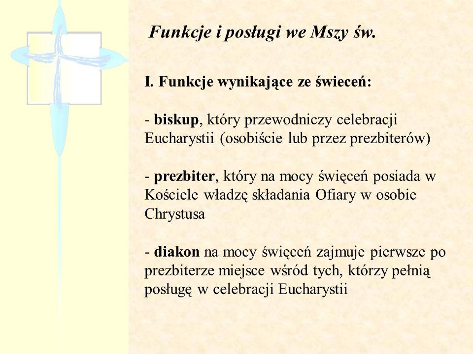Funkcje i posługi we Mszy św. I. Funkcje wynikające ze świeceń: - biskup, który przewodniczy celebracji Eucharystii (osobiście lub przez prezbiterów)