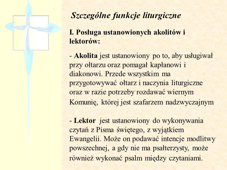 Szczególne funkcje liturgiczne I. Posługa ustanowionych akolitów i lektorów: - Akolita jest ustanowiony po to, aby usługiwał przy ołtarzu oraz pomagał