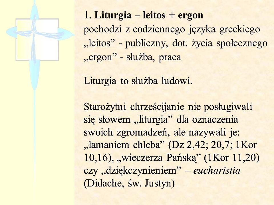 1. Liturgia – leitos + ergon pochodzi z codziennego języka greckiego leitos - publiczny, dot. życia społecznego ergon - służba, praca Liturgia to służ