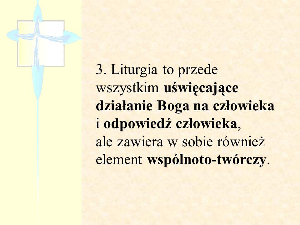 3. Liturgia to przede wszystkim uświęcające działanie Boga na człowieka i odpowiedź człowieka, ale zawiera w sobie również element wspólnoto-twórczy.