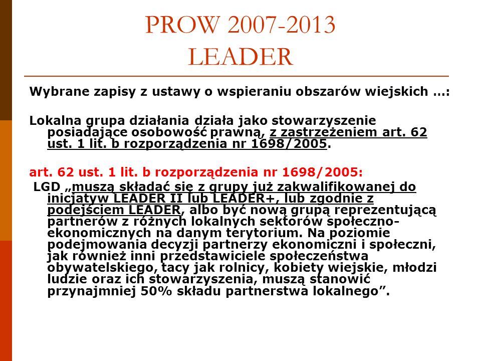 PROW 2007-2013 LEADER Wybrane zapisy z ustawy o wspieraniu obszarów wiejskich …: Lokalna grupa działania działa jako stowarzyszenie posiadające osobowość prawną, z zastrzeżeniem art.