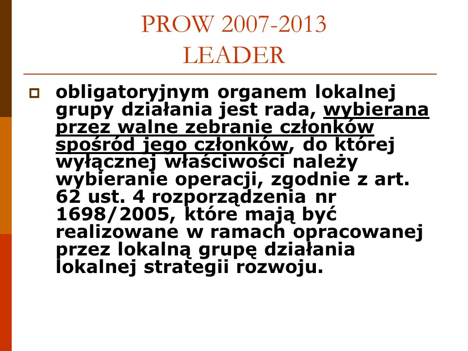 PROW 2007-2013 LEADER obligatoryjnym organem lokalnej grupy działania jest rada, wybierana przez walne zebranie członków spośród jego członków, do której wyłącznej właściwości należy wybieranie operacji, zgodnie z art.