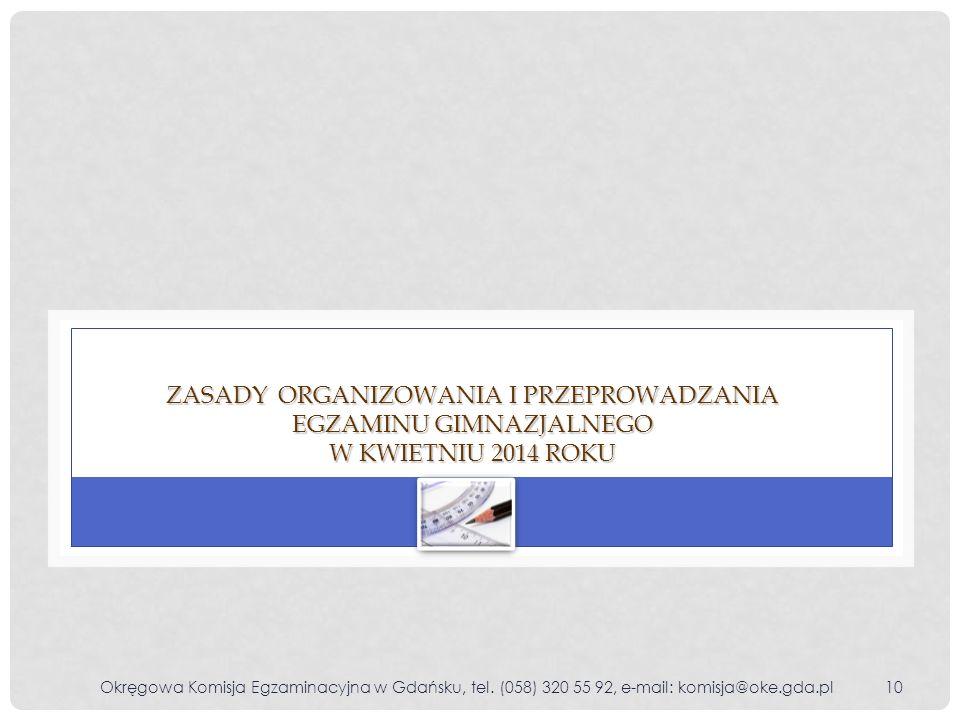 Okręgowa Komisja Egzaminacyjna w Gdańsku, tel. (058) 320 55 92, e-mail: komisja@oke.gda.pl10 ZASADY ORGANIZOWANIA I PRZEPROWADZANIA EGZAMINU GIMNAZJAL