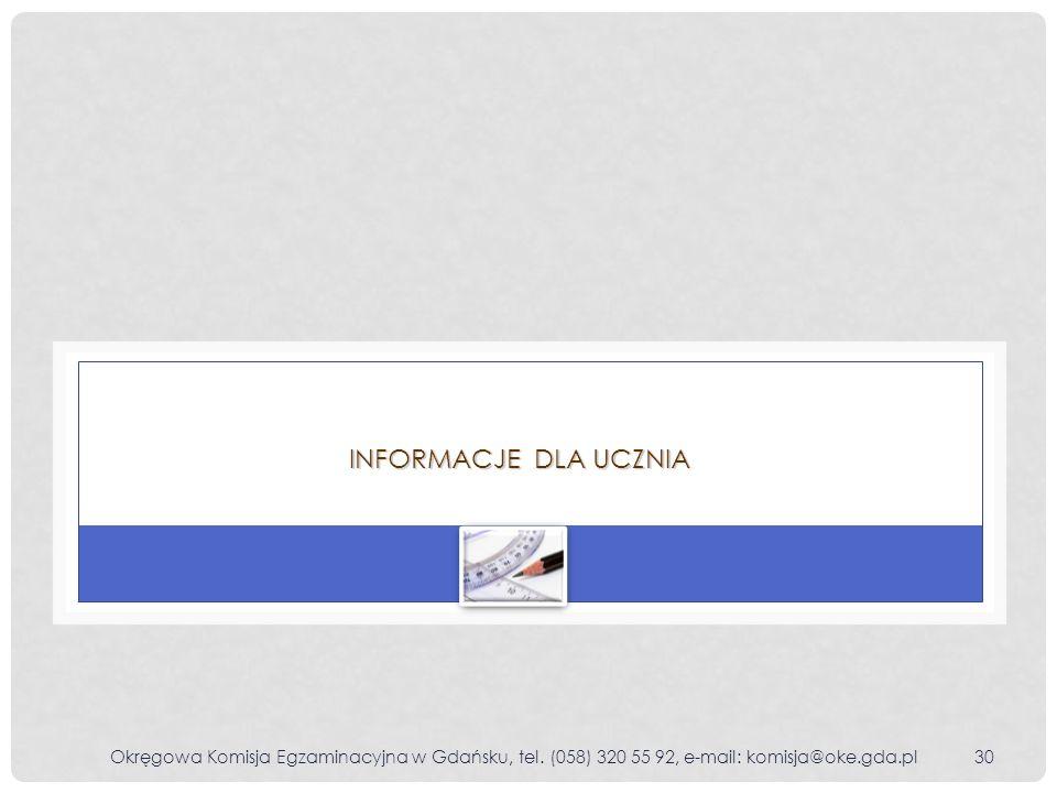 Okręgowa Komisja Egzaminacyjna w Gdańsku, tel. (058) 320 55 92, e-mail: komisja@oke.gda.pl30 INFORMACJE DLA UCZNIA