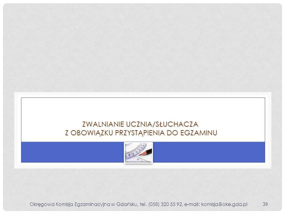 Okręgowa Komisja Egzaminacyjna w Gdańsku, tel. (058) 320 55 92, e-mail: komisja@oke.gda.pl39 ZWALNIANIE UCZNIA/SŁUCHACZA Z OBOWIĄZKU PRZYSTĄPIENIA DO
