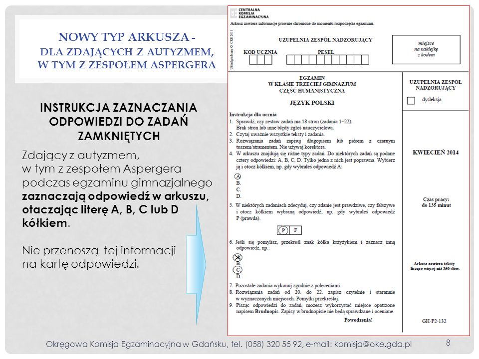 ZAZNACZANIE ODPOWIEDZI DO ZADAŃ ZAMKNIĘTYCH (1) Prawo do zaznaczania odpowiedzi do zadań zamkniętych wyłącznie w zestawie zadań mają uczniowie Zaznaczenia ucznia z zestawu zadań na kartę odpowiedzi przenosi egzaminator zewnętrzny (IV, Tabela 1.) G8 z upośledzeniem umysłowym w stopniu lekkim ( G8 ) G7 niesłyszący i słabosłyszący ( G7 ) G4, G5 słabowidzący ( G4, G5 ) G2 z autyzmem, w tym z zespołem Aspergera ( G2 ) G1 niepełnosprawni ruchowo ( G1 ) G1 z czasową niesprawnością rąk ( G1 ) G1 ze specyficznymi trudnościami w uczeniu się ( G1 ) G1 z afazją ( G1 ).