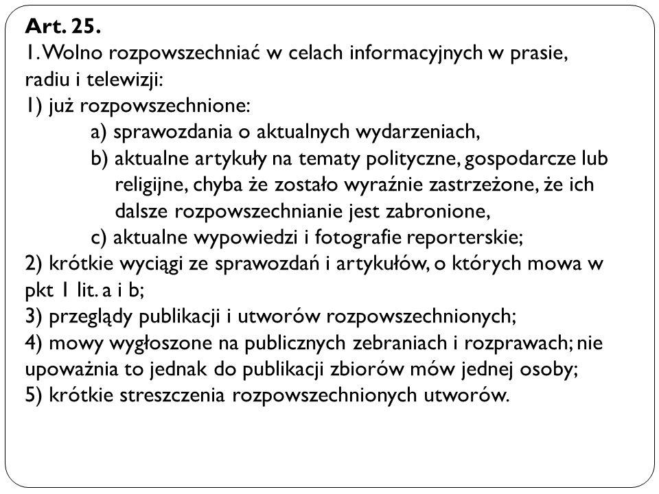 Art. 25. 1. Wolno rozpowszechniać w celach informacyjnych w prasie, radiu i telewizji: 1) już rozpowszechnione: a) sprawozdania o aktualnych wydarzeni