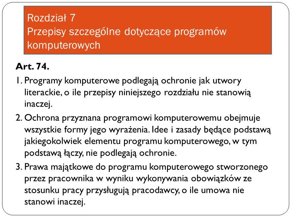 Rozdział 7 Przepisy szczególne dotyczące programów komputerowych Art. 74. 1. Programy komputerowe podlegają ochronie jak utwory literackie, o ile prze