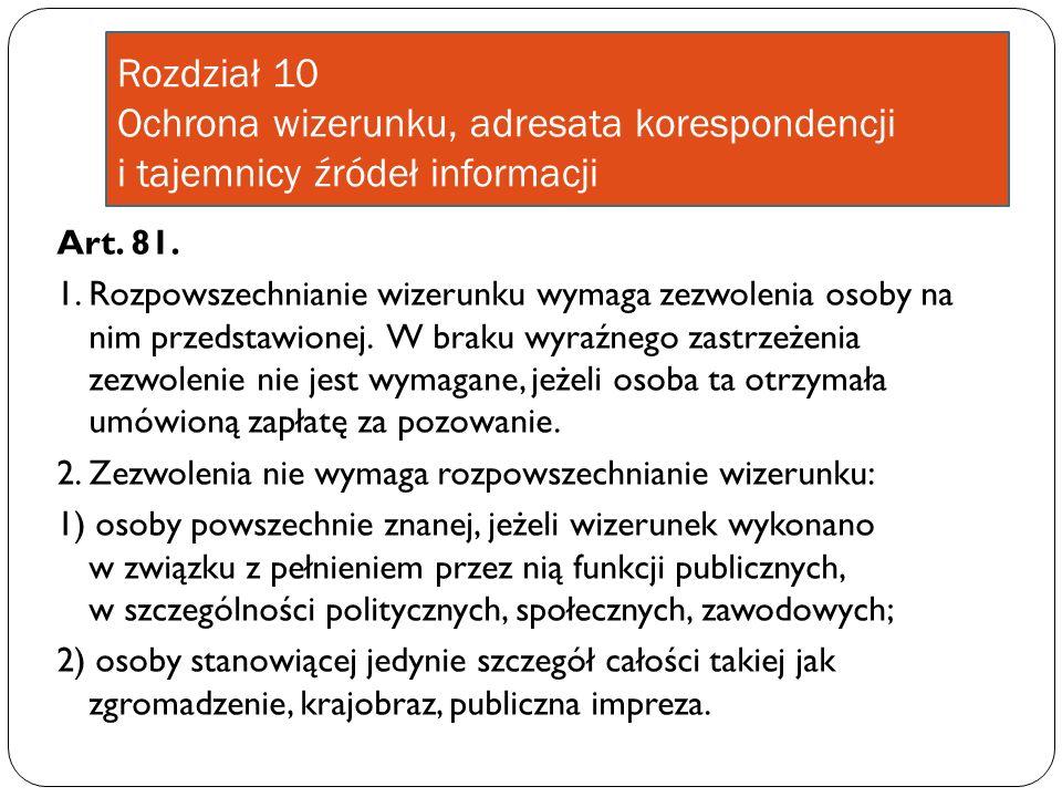 Rozdział 10 Ochrona wizerunku, adresata korespondencji i tajemnicy źródeł informacji Art. 81. 1. Rozpowszechnianie wizerunku wymaga zezwolenia osoby n