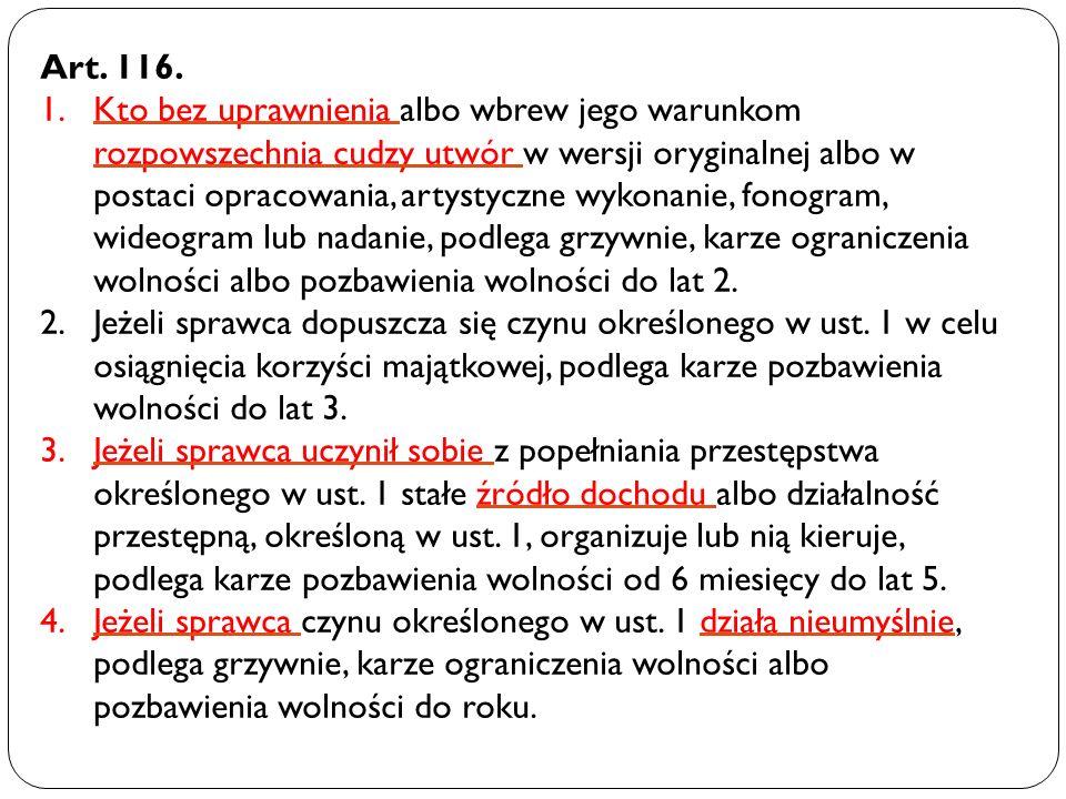 Art. 116. 1.Kto bez uprawnienia albo wbrew jego warunkom rozpowszechnia cudzy utwór w wersji oryginalnej albo w postaci opracowania, artystyczne wykon