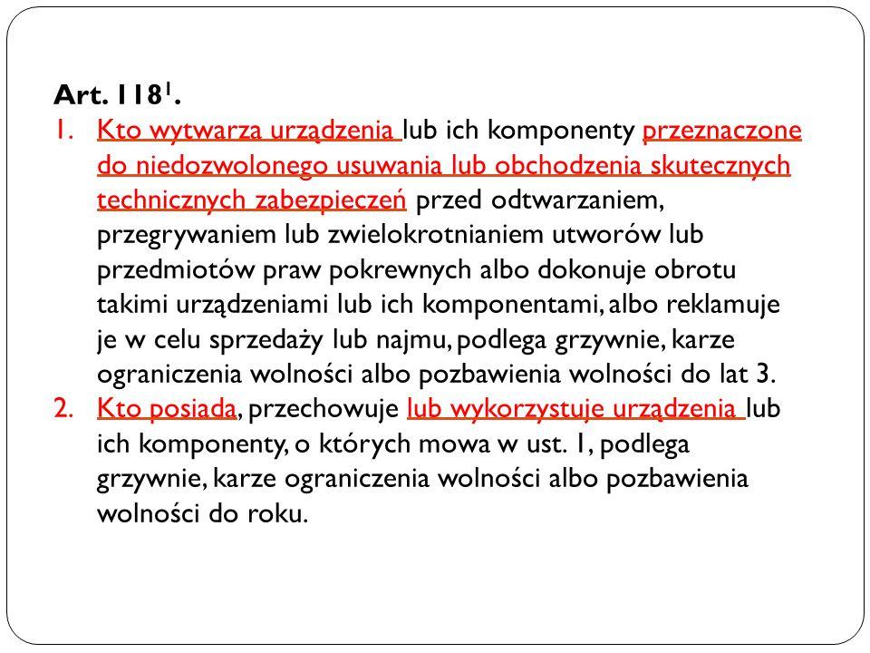 Art. 118 1. 1.Kto wytwarza urządzenia lub ich komponenty przeznaczone do niedozwolonego usuwania lub obchodzenia skutecznych technicznych zabezpieczeń