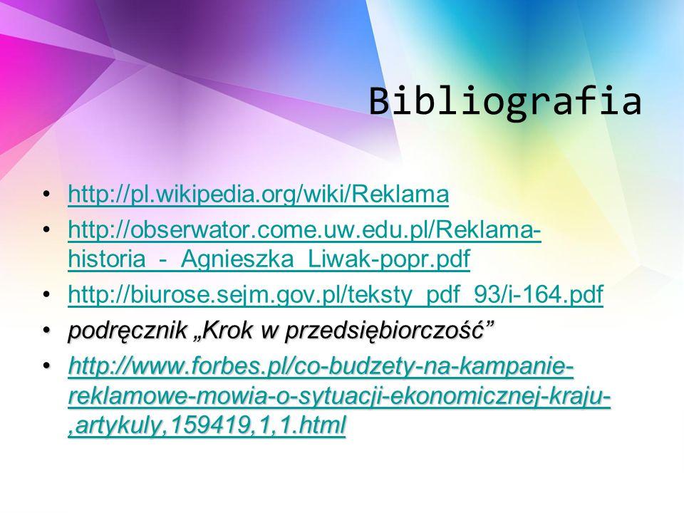 Bibliografia http://pl.wikipedia.org/wiki/Reklama http://obserwator.come.uw.edu.pl/Reklama- historia_-_Agnieszka_Liwak-popr.pdfhttp://obserwator.come.uw.edu.pl/Reklama- historia_-_Agnieszka_Liwak-popr.pdf http://biurose.sejm.gov.pl/teksty_pdf_93/i-164.pdf podręcznik Krok w przedsiębiorczośćpodręcznik Krok w przedsiębiorczość http://www.forbes.pl/co-budzety-na-kampanie- reklamowe-mowia-o-sytuacji-ekonomicznej-kraju-,artykuly,159419,1,1.htmlhttp://www.forbes.pl/co-budzety-na-kampanie- reklamowe-mowia-o-sytuacji-ekonomicznej-kraju-,artykuly,159419,1,1.htmlhttp://www.forbes.pl/co-budzety-na-kampanie- reklamowe-mowia-o-sytuacji-ekonomicznej-kraju-,artykuly,159419,1,1.htmlhttp://www.forbes.pl/co-budzety-na-kampanie- reklamowe-mowia-o-sytuacji-ekonomicznej-kraju-,artykuly,159419,1,1.html