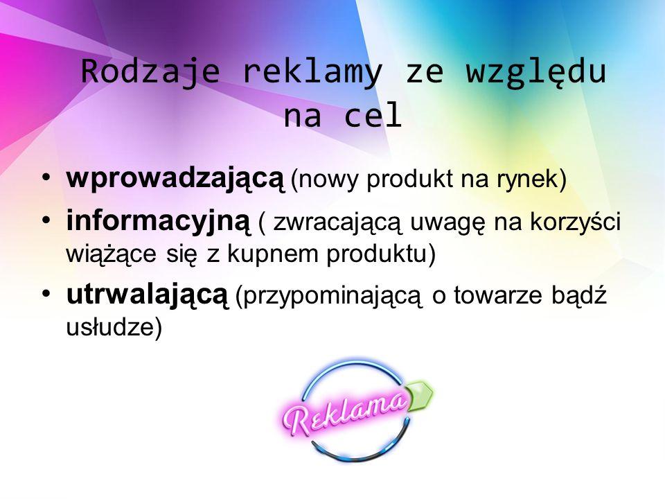 Rodzaje reklamy ze względu na cel wprowadzającą (nowy produkt na rynek) informacyjną ( zwracającą uwagę na korzyści wiążące się z kupnem produktu) utrwalającą (przypominającą o towarze bądź usłudze)