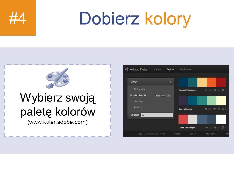 #4 Dobierz kolory Wybierz swoją paletę kolorów (www.kuler.adobe.com)