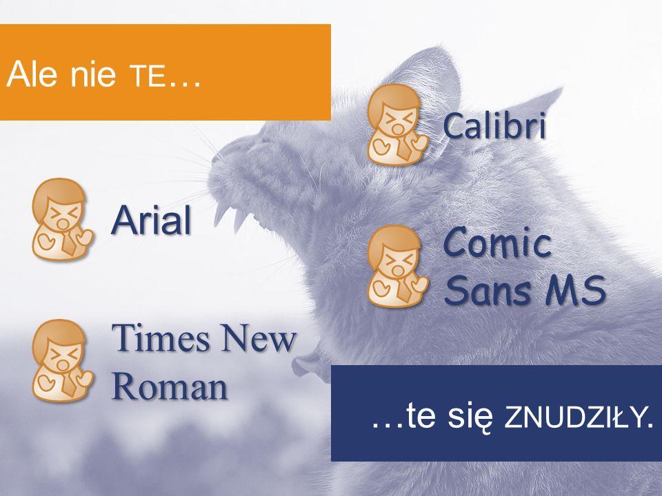Ale nie TE … …te się ZNUDZIŁY. Arial Times New Roman Calibri Comic Sans MS