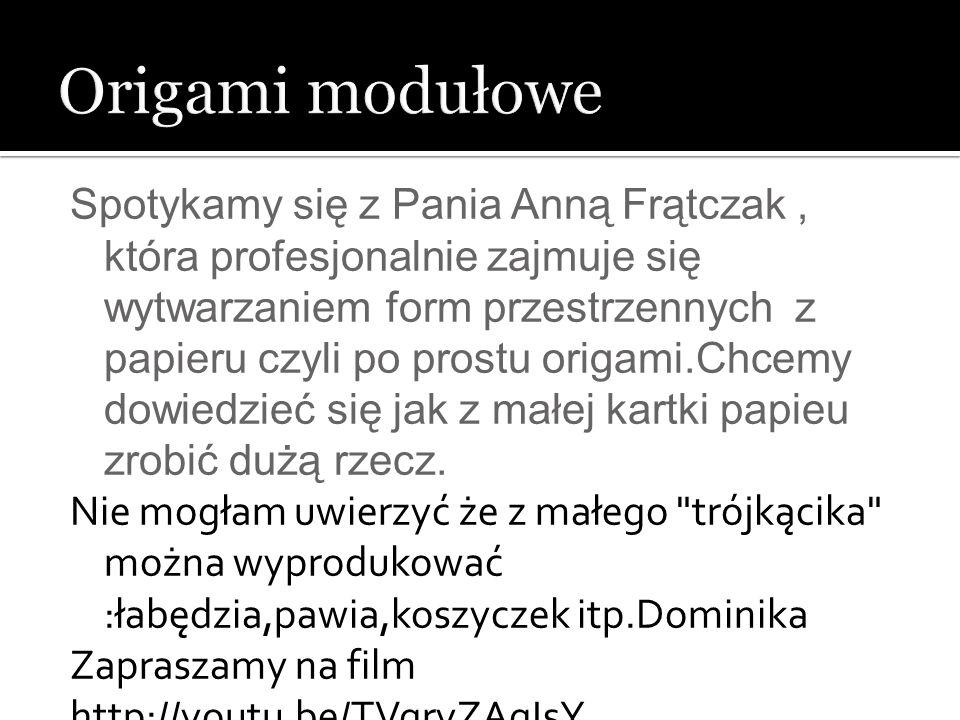 Spotykamy się z Pania Anną Frątczak, która profesjonalnie zajmuje się wytwarzaniem form przestrzennych z papieru czyli po prostu origami.Chcemy dowied