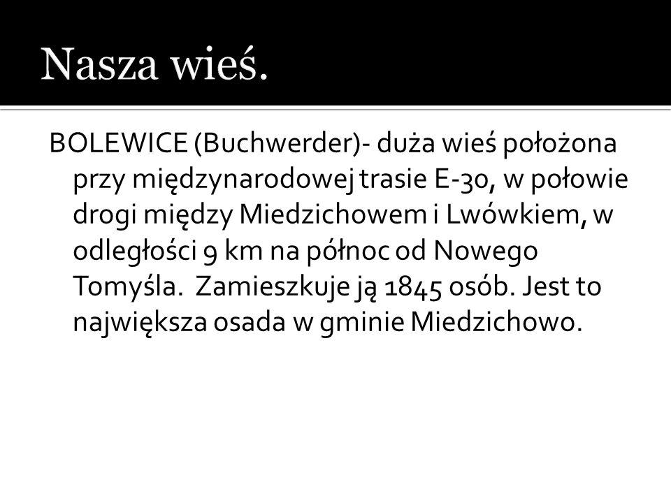 BOLEWICE (Buchwerder)- duża wieś położona przy międzynarodowej trasie E-30, w połowie drogi między Miedzichowem i Lwówkiem, w odległości 9 km na półno