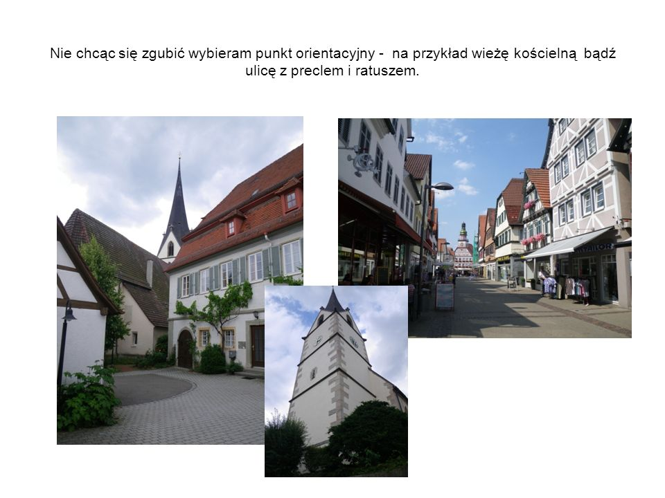 Nie chcąc się zgubić wybieram punkt orientacyjny - na przykład wieżę kościelną bądź ulicę z preclem i ratuszem.