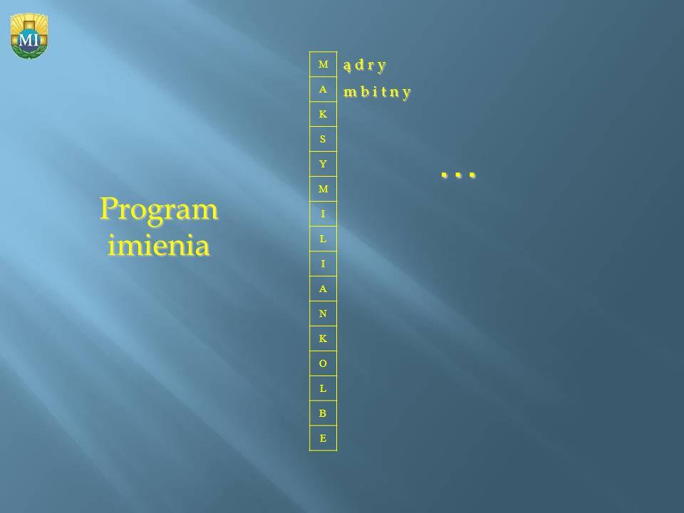 M A K S Y M I L I A N K O L B E ą d r y m b i t n y … Program imienia