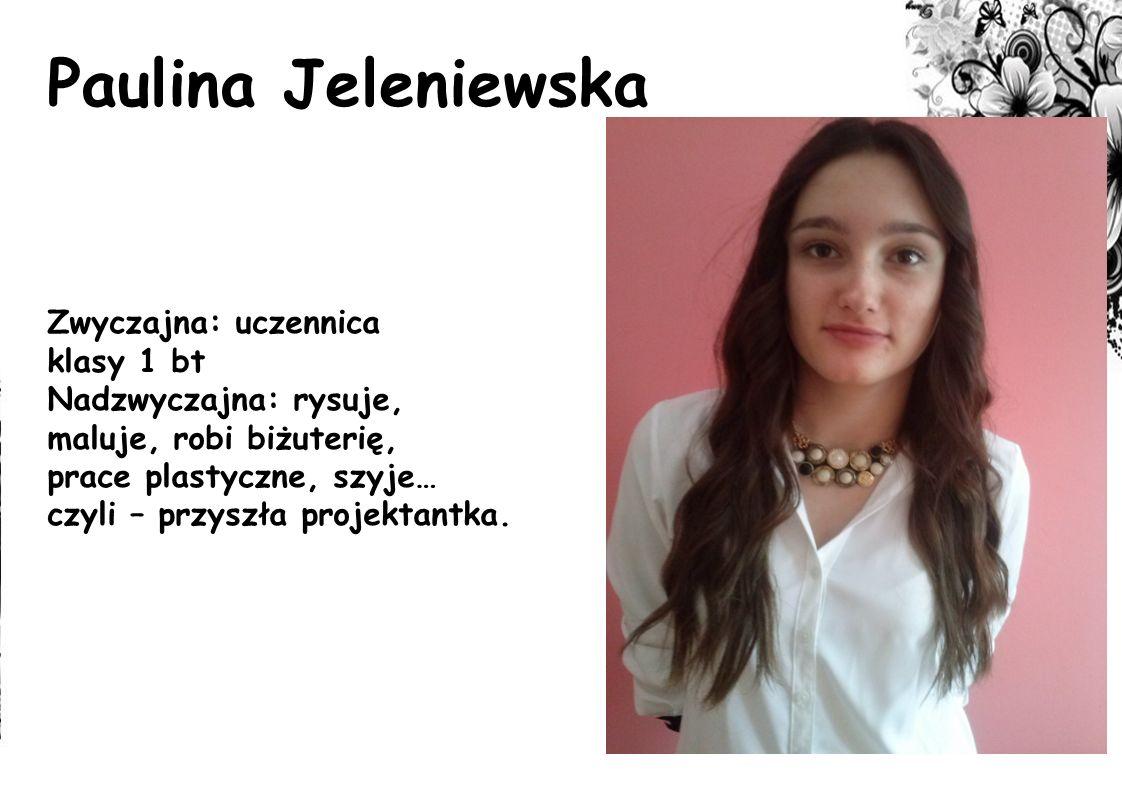 Paulina Jeleniewska Zwyczajna: uczennica klasy 1 bt Nadzwyczajna: rysuje, maluje, robi biżuterię, prace plastyczne, szyje… czyli – przyszła projektant