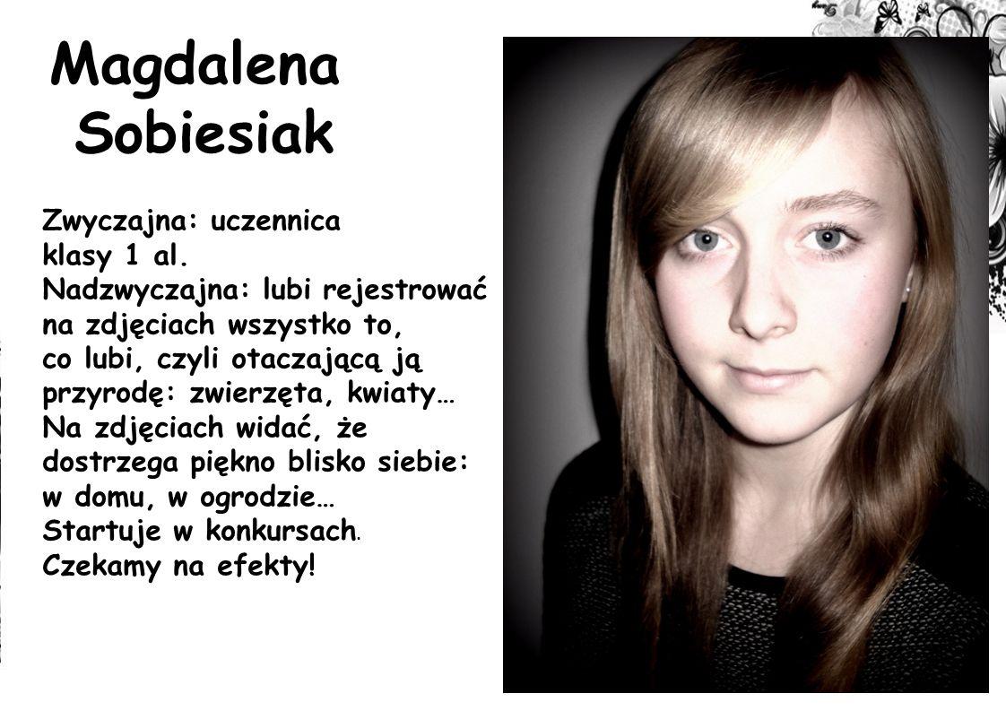 Magdalena Sobiesiak Zwyczajna: uczennica klasy 1 al. Nadzwyczajna: lubi rejestrować na zdjęciach wszystko to, co lubi, czyli otaczającą ją przyrodę: z