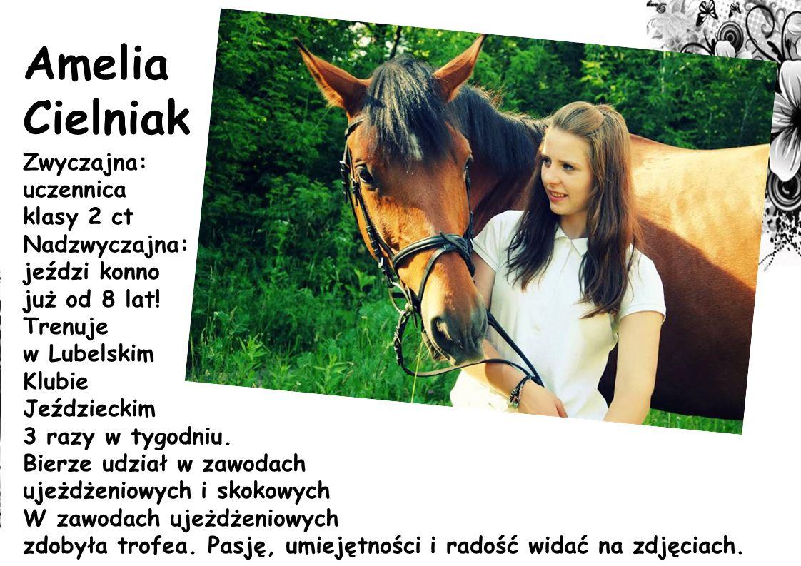 Amelia Cielniak Zwyczajna: uczennica klasy 2 ct Nadzwyczajna: jeździ konno już od 8 lat! Trenuje w Lubelskim Klubie Jeździeckim 3 razy w tygodniu. Bie