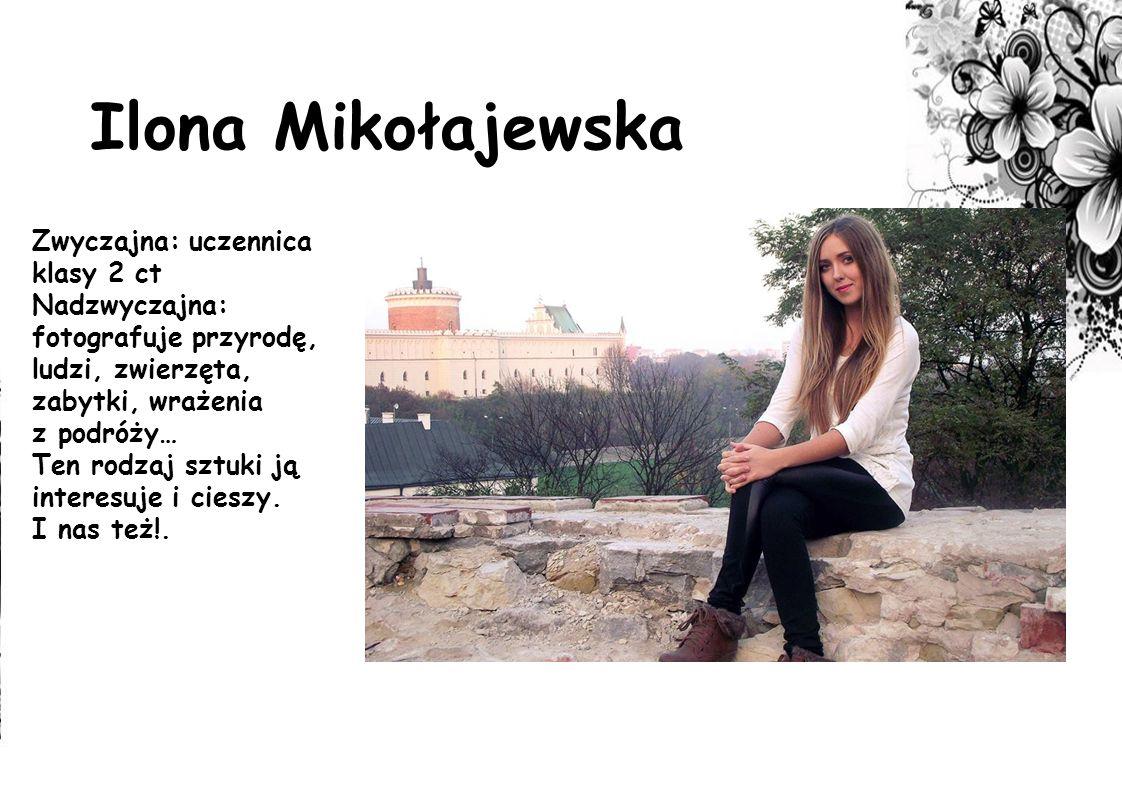 Ilona Mikołajewska Zwyczajna: uczennica klasy 2 ct Nadzwyczajna: fotografuje przyrodę, ludzi, zwierzęta, zabytki, wrażenia z podróży… Ten rodzaj sztuk