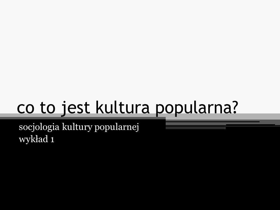 co to jest kultura popularna? socjologia kultury popularnej wykład 1