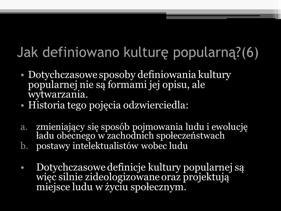 Jak definiowano kulturę popularną?(6) Dotychczasowe sposoby definiowania kultury popularnej nie są formami jej opisu, ale wytwarzania. Historia tego p