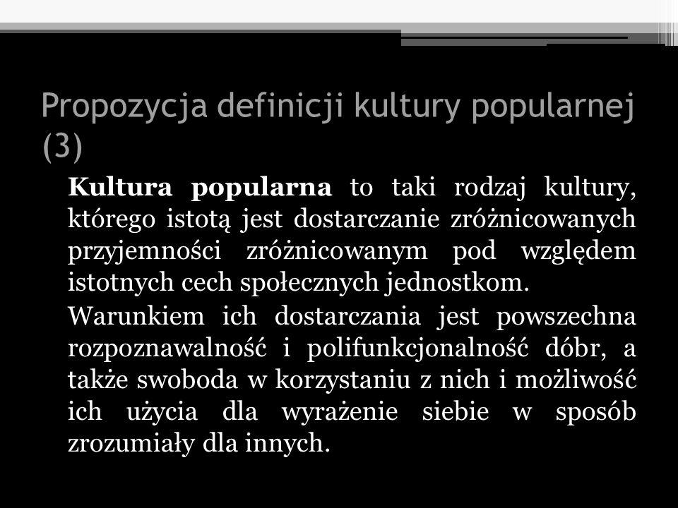 Propozycja definicji kultury popularnej (3) Kultura popularna to taki rodzaj kultury, którego istotą jest dostarczanie zróżnicowanych przyjemności zró
