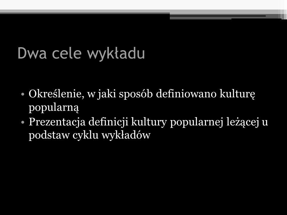 Dwa cele wykładu Określenie, w jaki sposób definiowano kulturę popularną Prezentacja definicji kultury popularnej leżącej u podstaw cyklu wykładów
