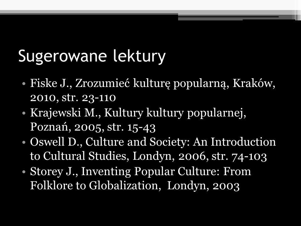 Sugerowane lektury Fiske J., Zrozumieć kulturę popularną, Kraków, 2010, str. 23-110 Krajewski M., Kultury kultury popularnej, Poznań, 2005, str. 15-43
