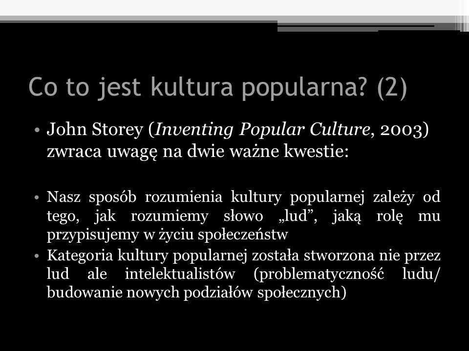 Co to jest kultura popularna? (2) John Storey (Inventing Popular Culture, 2003) zwraca uwagę na dwie ważne kwestie: Nasz sposób rozumienia kultury pop