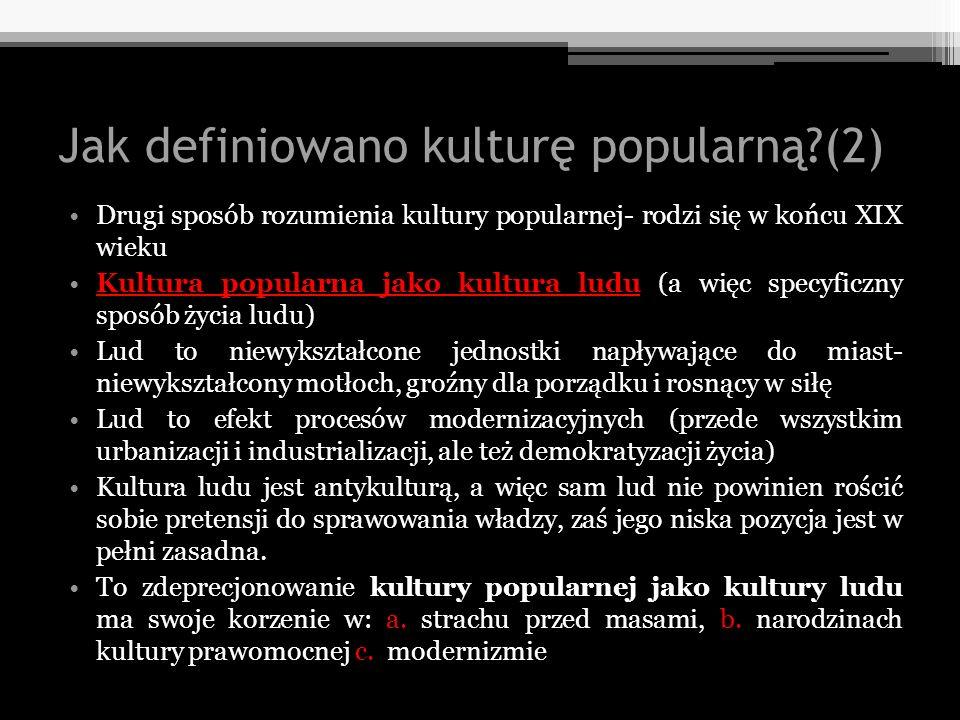 Jak definiowano kulturę popularną?(2) Drugi sposób rozumienia kultury popularnej- rodzi się w końcu XIX wieku Kultura popularna jako kultura ludu (a w