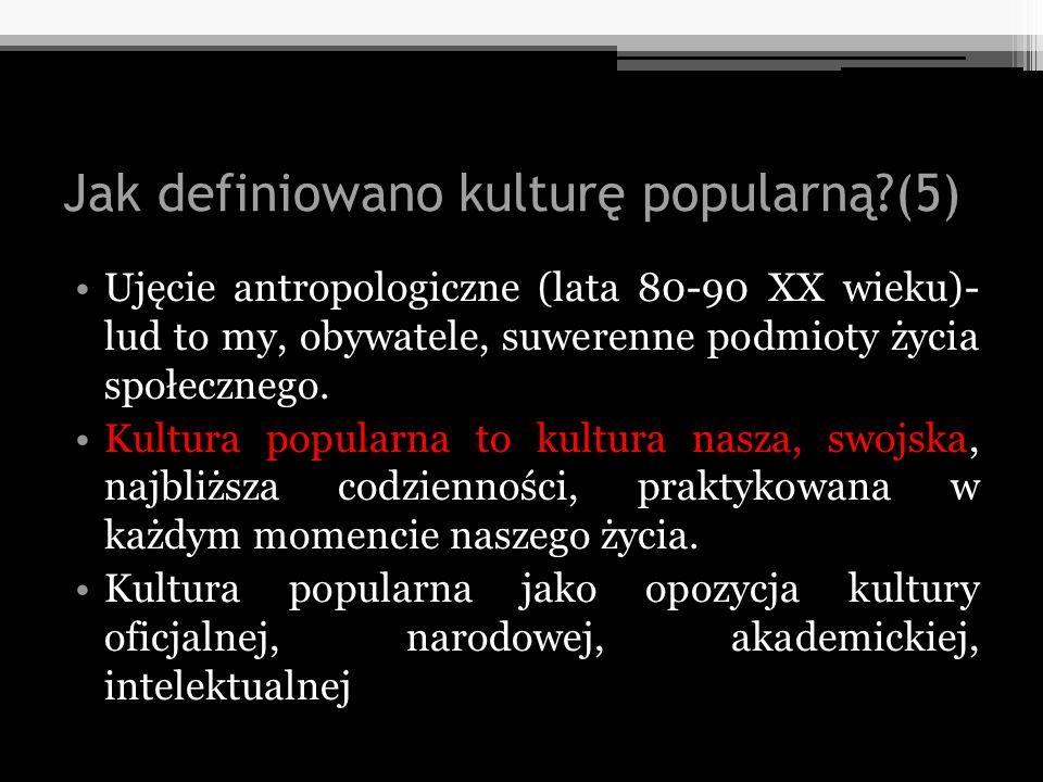 Jak definiowano kulturę popularną?(5) Ujęcie antropologiczne (lata 80-90 XX wieku)- lud to my, obywatele, suwerenne podmioty życia społecznego. Kultur