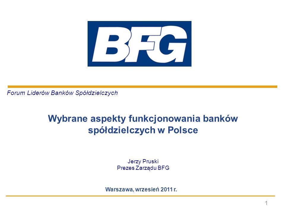 1 Forum Liderów Banków Spółdzielczych Wybrane aspekty funkcjonowania banków spółdzielczych w Polsce Jerzy Pruski Prezes Zarządu BFG Warszawa, wrzesień