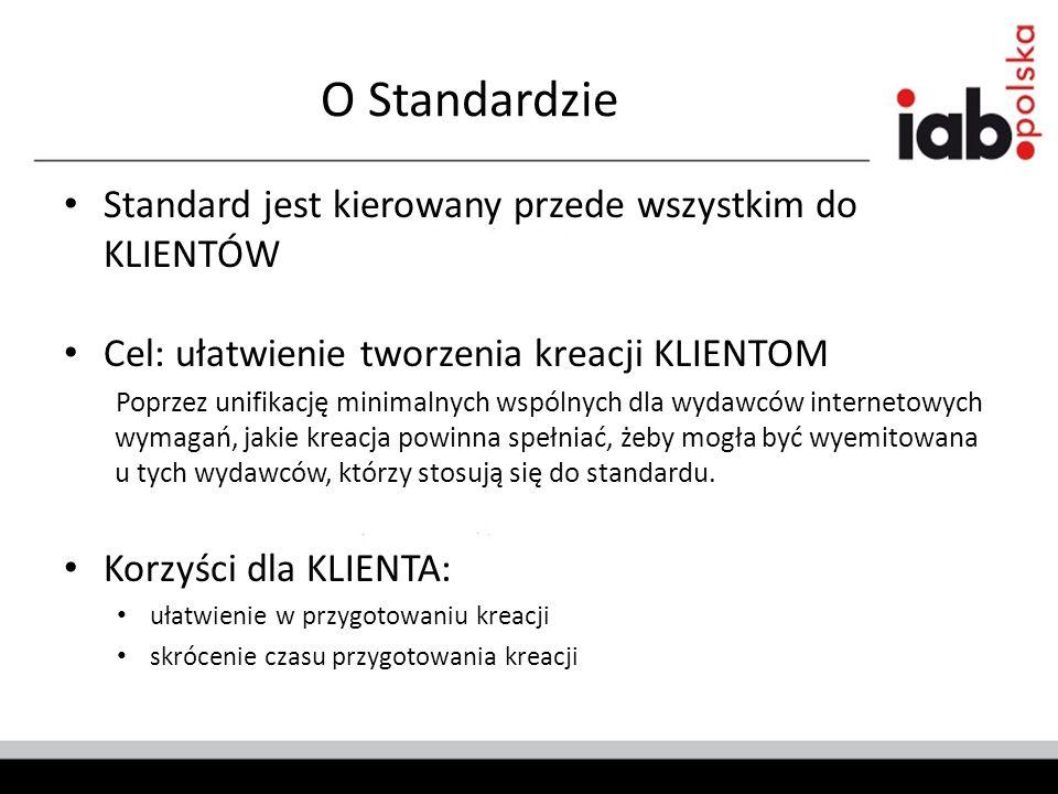 O Standardzie Standard jest kierowany przede wszystkim do KLIENTÓW Cel: ułatwienie tworzenia kreacji KLIENTOM Poprzez unifikację minimalnych wspólnych dla wydawców internetowych wymagań, jakie kreacja powinna spełniać, żeby mogła być wyemitowana u tych wydawców, którzy stosują się do standardu.