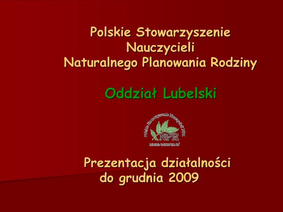 Polskie Stowarzyszenie Nauczycieli Naturalnego Planowania Rodziny Oddział Lubelski Prezentacja działalności do grudnia 2009 Prezentacja działalności do grudnia 2009