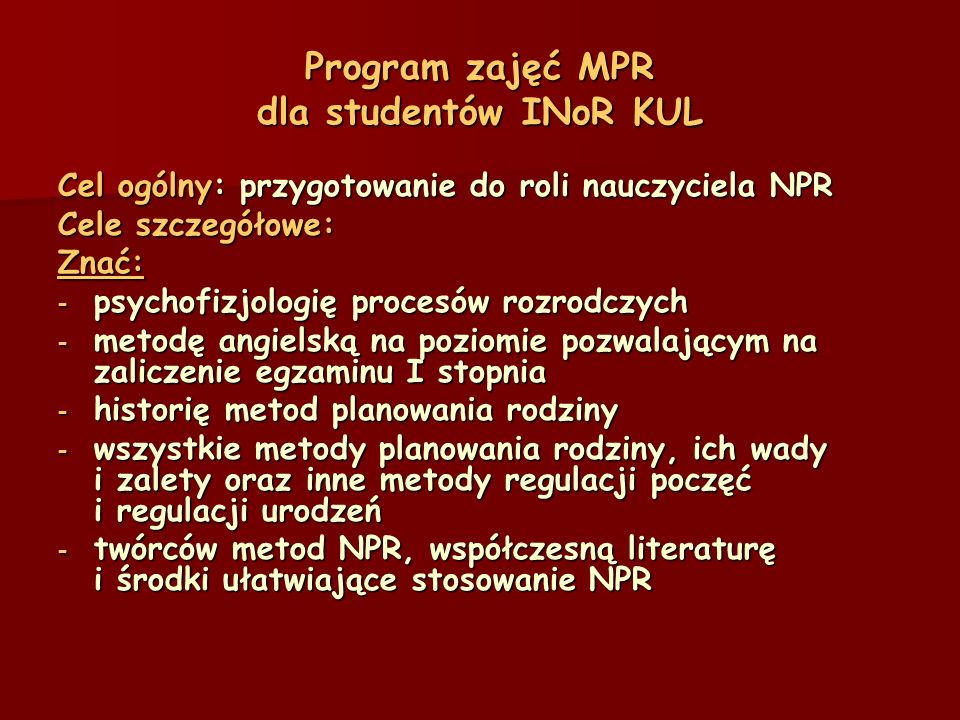 Program zajęć MPR dla studentów INoR KUL Cel ogólny: przygotowanie do roli nauczyciela NPR Cele szczegółowe: Znać: - psychofizjologię procesów rozrodczych - metodę angielską na poziomie pozwalającym na zaliczenie egzaminu I stopnia - historię metod planowania rodziny - wszystkie metody planowania rodziny, ich wady i zalety oraz inne metody regulacji poczęć i regulacji urodzeń - twórców metod NPR, współczesną literaturę i środki ułatwiające stosowanie NPR