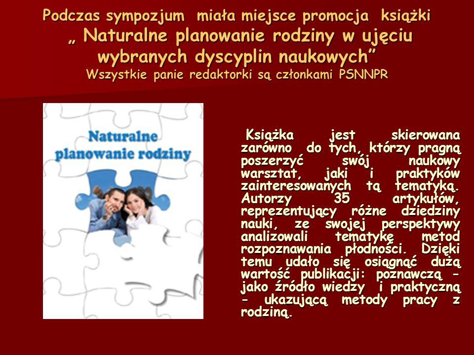 Podczas sympozjum miała miejsce promocja książki Naturalne planowanie rodziny w ujęciu wybranych dyscyplin naukowych Wszystkie panie redaktorki są członkami PSNNPR Książka jest skierowana zarówno do tych, którzy pragną poszerzyć swój naukowy warsztat, jaki i praktyków zainteresowanych tą tematyką.