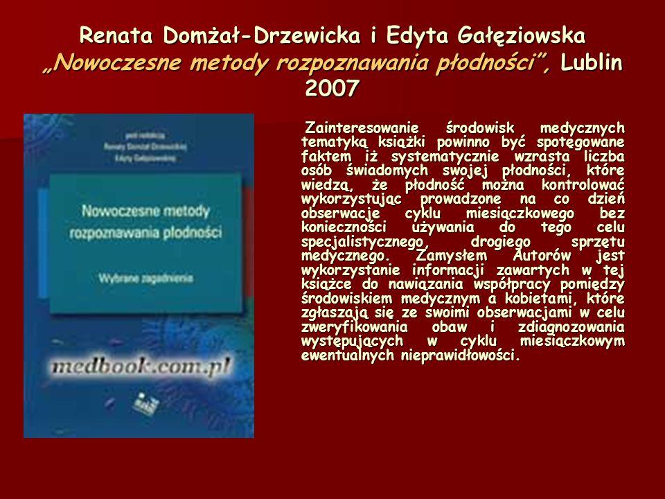 Renata Domżał-Drzewicka i Edyta Gałęziowska Nowoczesne metody rozpoznawania płodności, Lublin 2007 Zainteresowanie środowisk medycznych tematyką książki powinno być spotęgowane faktem iż systematycznie wzrasta liczba osób świadomych swojej płodności, które wiedzą, że płodność można kontrolować wykorzystując prowadzone na co dzień obserwacje cyklu miesiączkowego bez konieczności używania do tego celu specjalistycznego, drogiego sprzętu medycznego.