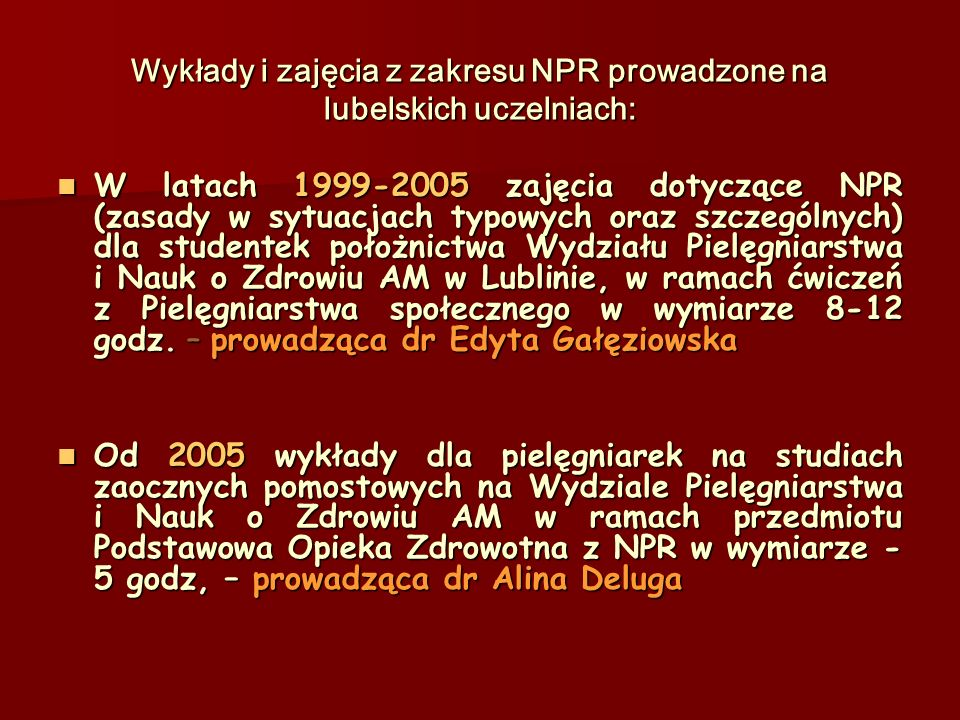 Wykłady i zajęcia z zakresu NPR prowadzone na lubelskich uczelniach: W latach 1999-2005 zajęcia dotyczące NPR (zasady w sytuacjach typowych oraz szczególnych) dla studentek położnictwa Wydziału Pielęgniarstwa i Nauk o Zdrowiu AM w Lublinie, w ramach ćwiczeń z Pielęgniarstwa społecznego w wymiarze 8-12 godz.
