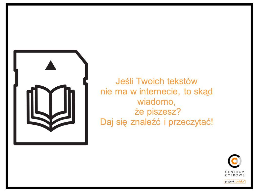 Jeśli Twoich tekstów nie ma w internecie, to skąd wiadomo, że piszesz? Daj się znaleźć i przeczytać!