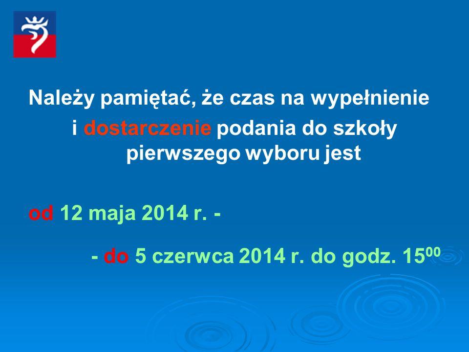 Należy pamiętać, że czas na wypełnienie i dostarczenie podania do szkoły pierwszego wyboru jest od 12 maja 2014 r. - - do 5 czerwca 2014 r. do godz. 1