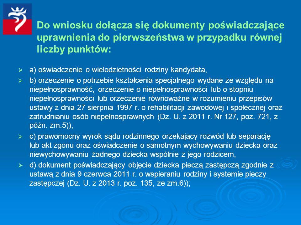 Do wniosku dołącza się dokumenty poświadczające uprawnienia do pierwszeństwa w przypadku równej liczby punktów: a) oświadczenie o wielodzietności rodziny kandydata, b) orzeczenie o potrzebie kształcenia specjalnego wydane ze względu na niepełnosprawność, orzeczenie o niepełnosprawności lub o stopniu niepełnosprawności lub orzeczenie równoważne w rozumieniu przepisów ustawy z dnia 27 sierpnia 1997 r.