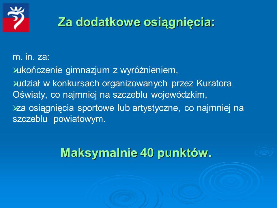 Za dodatkowe osiągnięcia: m. in. za: ukończenie gimnazjum z wyróżnieniem, udział w konkursach organizowanych przez Kuratora Oświaty, co najmniej na sz
