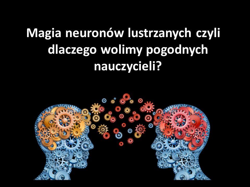 Magia neuronów lustrzanych czyli dlaczego wolimy pogodnych nauczycieli?