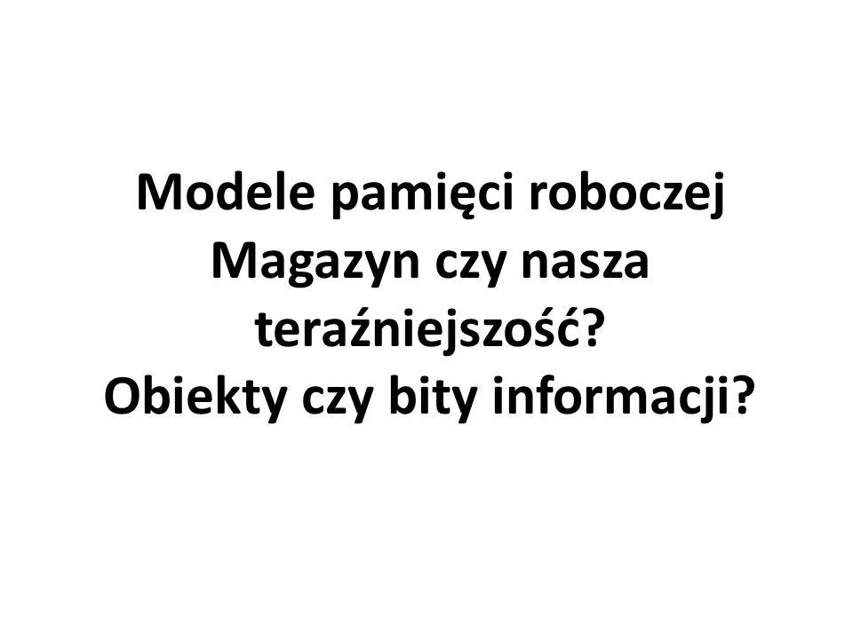 Modele pamięci roboczej Magazyn czy nasza teraźniejszość? Obiekty czy bity informacji?