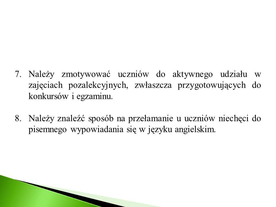 7.Należy zmotywować uczniów do aktywnego udziału w zajęciach pozalekcyjnych, zwłaszcza przygotowujących do konkursów i egzaminu. 8.Należy znaleźć spos
