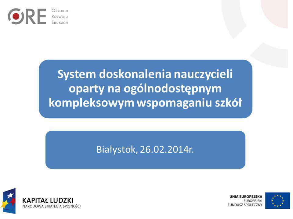 System doskonalenia nauczycieli oparty na ogólnodostępnym kompleksowym wspomaganiu szkół Białystok, 26.02.2014r.